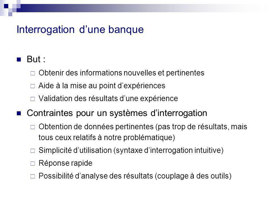 Interrogation dune banque But : Obtenir des informations nouvelles et pertinentes Aide à la mise au point dexpériences Validation des résultats dune e