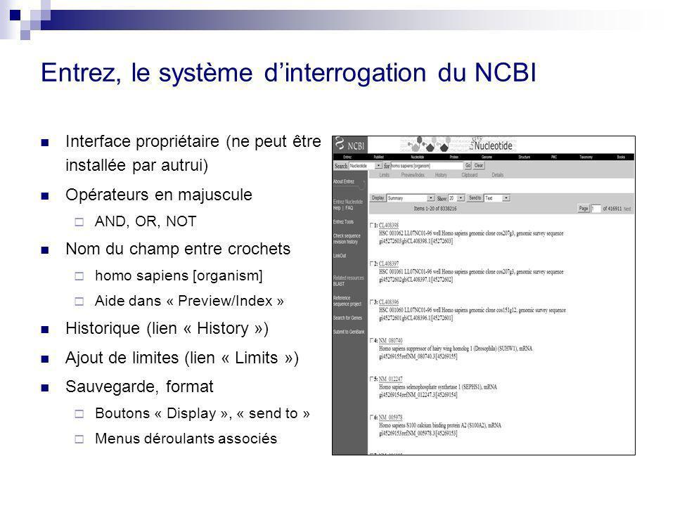 Entrez, le système dinterrogation du NCBI Interface propriétaire (ne peut être installée par autrui) Opérateurs en majuscule AND, OR, NOT Nom du champ