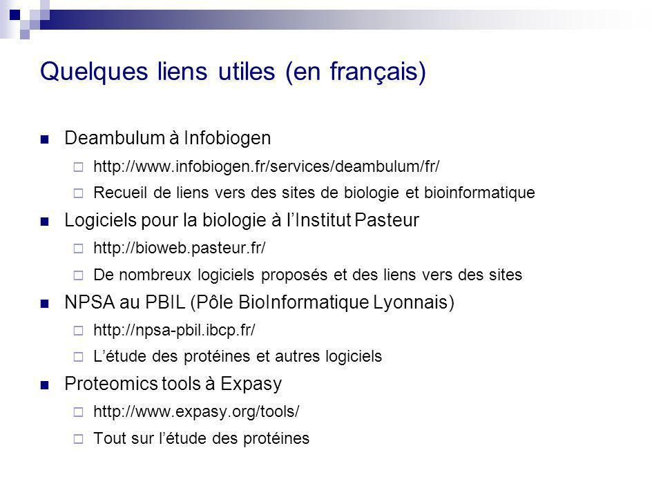 Quelques liens utiles (en français) Deambulum à Infobiogen http://www.infobiogen.fr/services/deambulum/fr/ Recueil de liens vers des sites de biologie et bioinformatique Logiciels pour la biologie à lInstitut Pasteur http://bioweb.pasteur.fr/ De nombreux logiciels proposés et des liens vers des sites NPSA au PBIL (Pôle BioInformatique Lyonnais) http://npsa-pbil.ibcp.fr/ Létude des protéines et autres logiciels Proteomics tools à Expasy http://www.expasy.org/tools/ Tout sur létude des protéines
