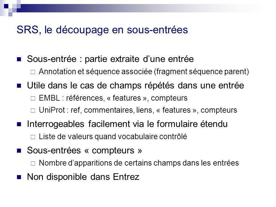 SRS, le découpage en sous-entrées Sous-entrée : partie extraite dune entrée Annotation et séquence associée (fragment séquence parent) Utile dans le cas de champs répétés dans une entrée EMBL : références, « features », compteurs UniProt : ref, commentaires, liens, « features », compteurs Interrogeables facilement via le formulaire étendu Liste de valeurs quand vocabulaire contrôlé Sous-entrées « compteurs » Nombre dapparitions de certains champs dans les entrées Non disponible dans Entrez