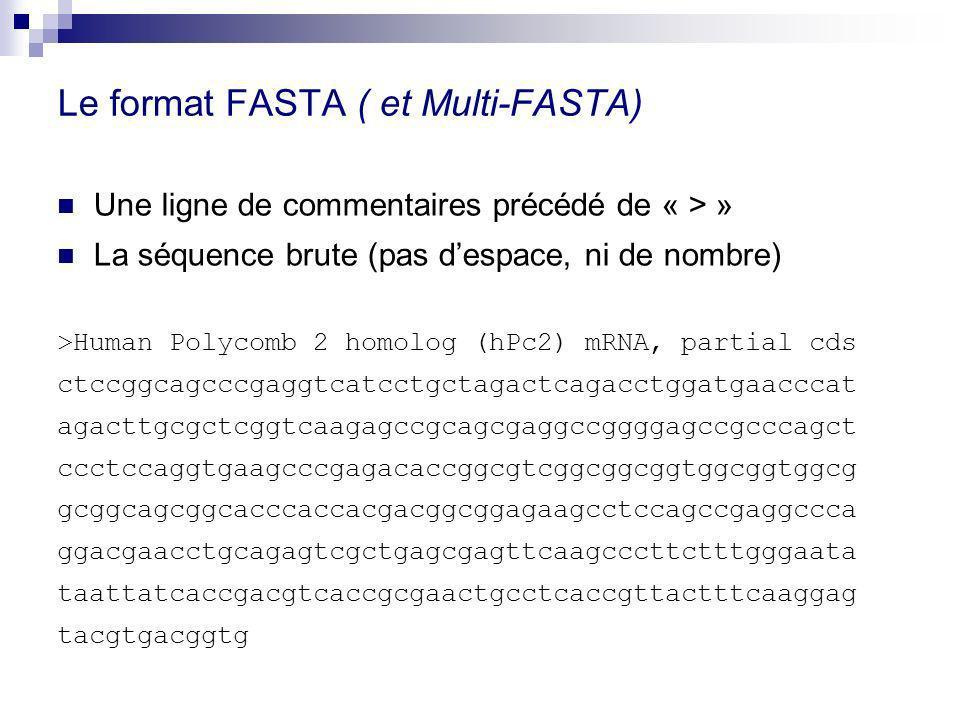 Le format FASTA ( et Multi-FASTA) Une ligne de commentaires précédé de « > » La séquence brute (pas despace, ni de nombre) >Human Polycomb 2 homolog (hPc2) mRNA, partial cds ctccggcagcccgaggtcatcctgctagactcagacctggatgaacccat agacttgcgctcggtcaagagccgcagcgaggccggggagccgcccagct ccctccaggtgaagcccgagacaccggcgtcggcggcggtggcggtggcg gcggcagcggcacccaccacgacggcggagaagcctccagccgaggccca ggacgaacctgcagagtcgctgagcgagttcaagcccttctttgggaata taattatcaccgacgtcaccgcgaactgcctcaccgttactttcaaggag tacgtgacggtg