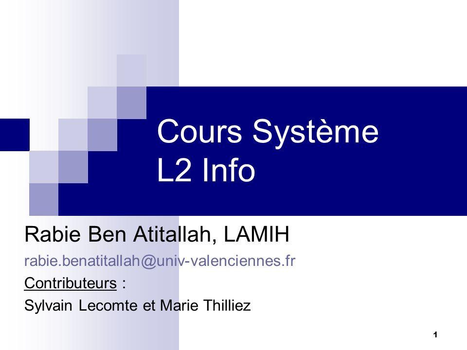 1 Cours Système L2 Info Rabie Ben Atitallah, LAMIH rabie.benatitallah@univ-valenciennes.fr Contributeurs : Sylvain Lecomte et Marie Thilliez