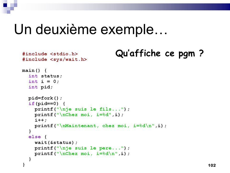 102 Un deuxième exemple… #include #include main() { int status; int i = 0; int pid; pid=fork(); if(pid==0) { printf(