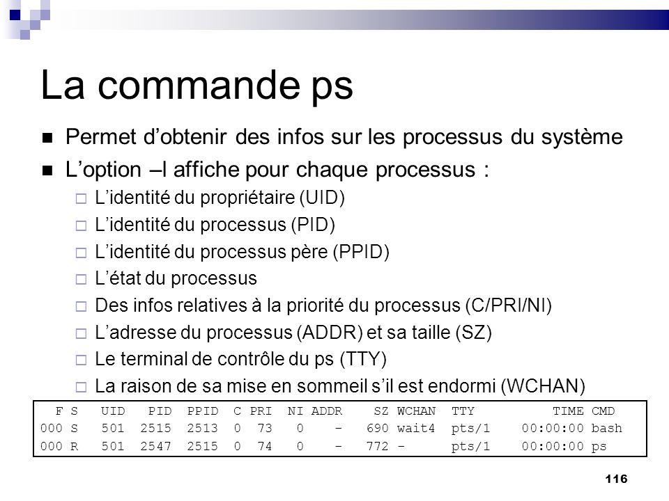 116 La commande ps Permet dobtenir des infos sur les processus du système Loption –l affiche pour chaque processus : Lidentité du propriétaire (UID) L