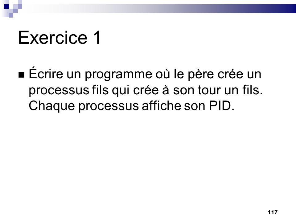 117 Exercice 1 Écrire un programme où le père crée un processus fils qui crée à son tour un fils. Chaque processus affiche son PID.