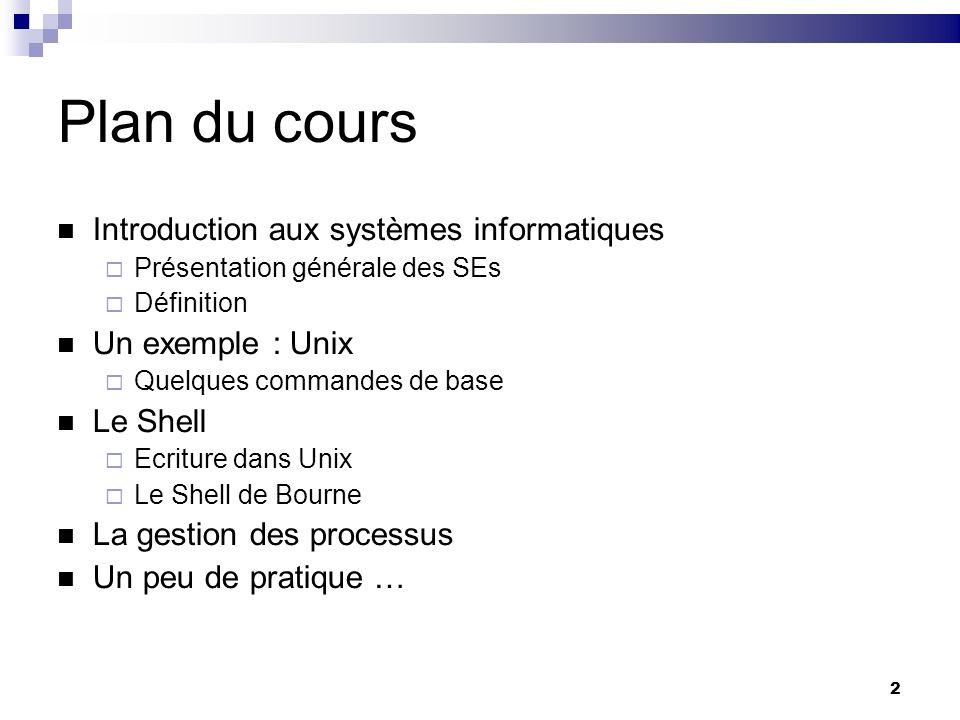 2 Plan du cours Introduction aux systèmes informatiques Présentation générale des SEs Définition Un exemple : Unix Quelques commandes de base Le Shell
