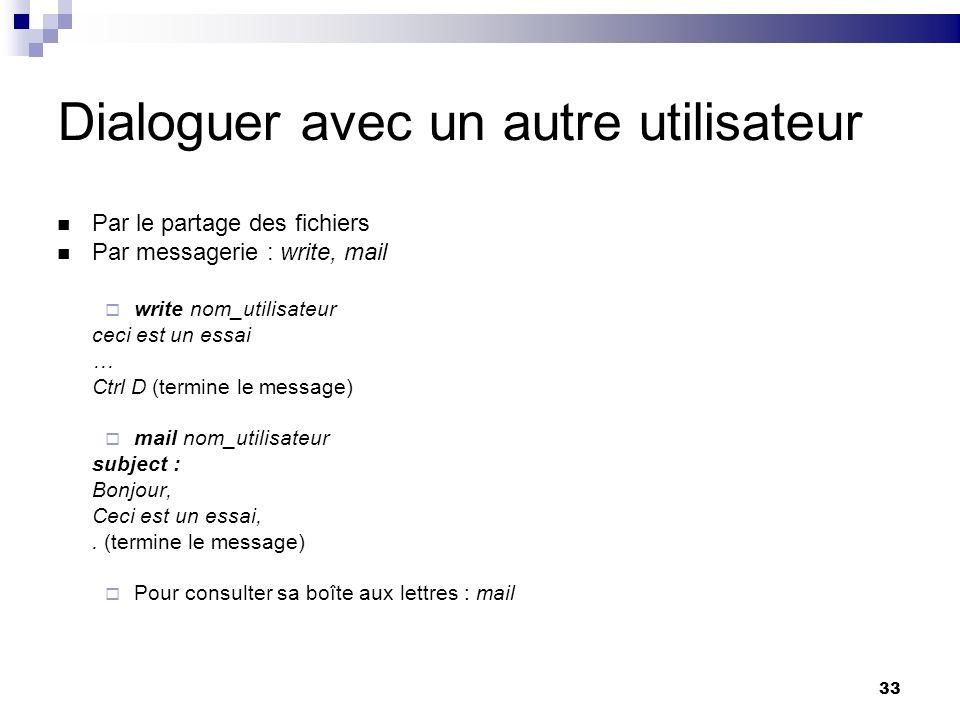 33 Dialoguer avec un autre utilisateur Par le partage des fichiers Par messagerie : write, mail write nom_utilisateur ceci est un essai … Ctrl D (term