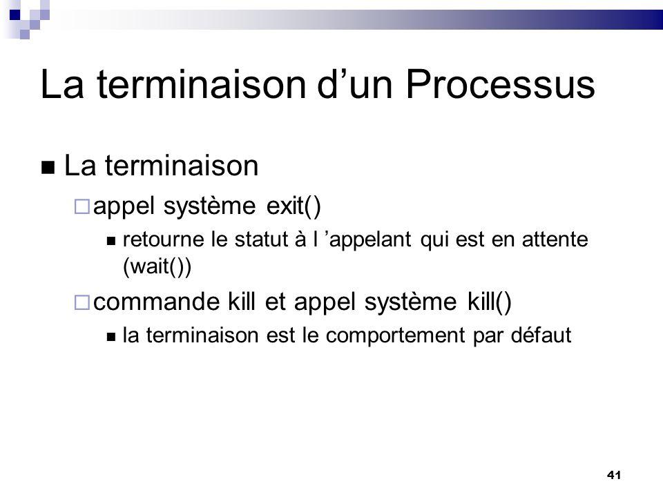 41 La terminaison dun Processus La terminaison appel système exit() retourne le statut à l appelant qui est en attente (wait()) commande kill et appel