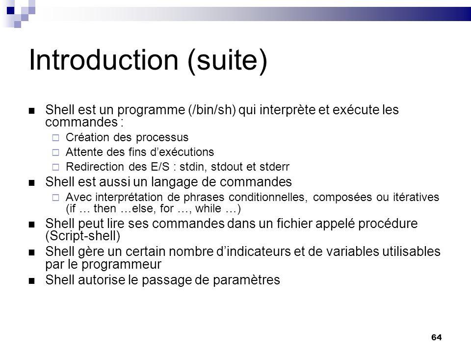 64 Introduction (suite) Shell est un programme (/bin/sh) qui interprète et exécute les commandes : Création des processus Attente des fins dexécutions