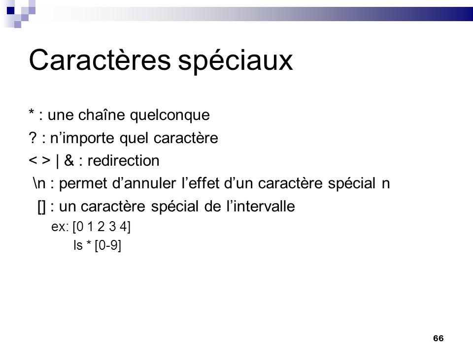 66 Caractères spéciaux * : une chaîne quelconque ? : nimporte quel caractère | & : redirection \n : permet dannuler leffet dun caractère spécial n []