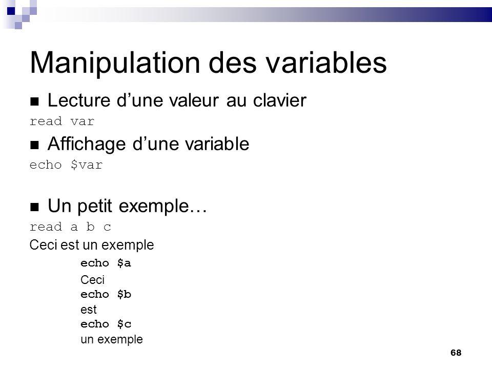 68 Manipulation des variables Lecture dune valeur au clavier read var Affichage dune variable echo $var Un petit exemple… read a b c Ceci est un exemp