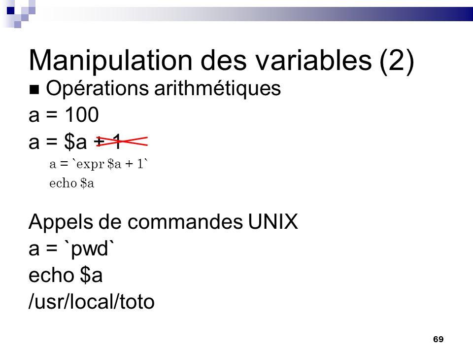 69 Manipulation des variables (2) Opérations arithmétiques a = 100 a = $a + 1 Appels de commandes UNIX a = `pwd` echo $a /usr/local/toto a = `expr $a