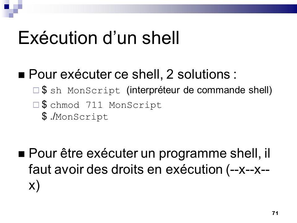 71 Exécution dun shell Pour exécuter ce shell, 2 solutions : $ sh MonScript (interpréteur de commande shell) $ chmod 711 MonScript $./ MonScript Pour
