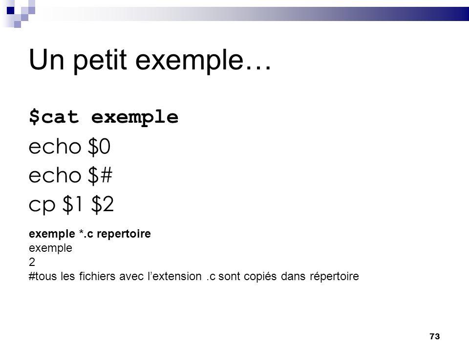 73 Un petit exemple… $cat exemple echo $0 echo $# cp $1 $2 exemple *.c repertoire exemple 2 #tous les fichiers avec lextension.c sont copiés dans répe