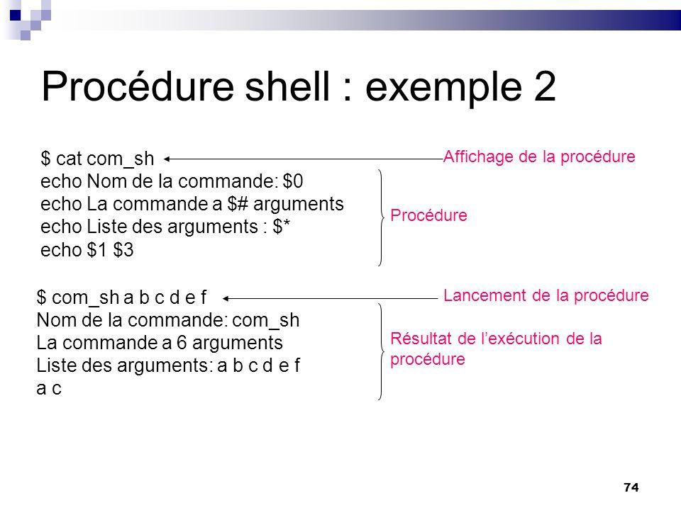 74 Procédure shell : exemple 2 $ cat com_sh echo Nom de la commande: $0 echo La commande a $# arguments echo Liste des arguments : $* echo $1 $3 Affic