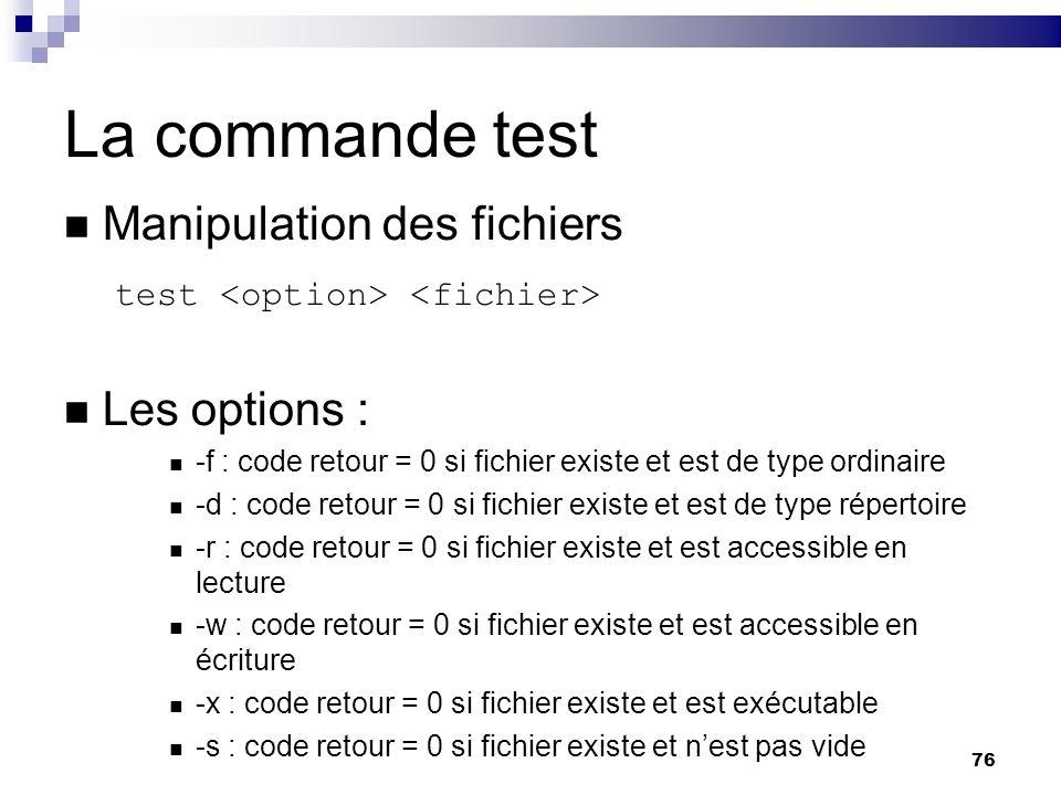76 La commande test Manipulation des fichiers test Les options : -f : code retour = 0 si fichier existe et est de type ordinaire -d : code retour = 0