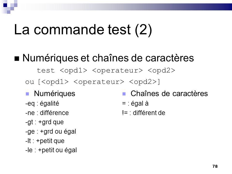 78 La commande test (2) Numériques et chaînes de caractères test ou[ ] Chaînes de caractères = : égal à != : différent de Numériques -eq : égalité -ne