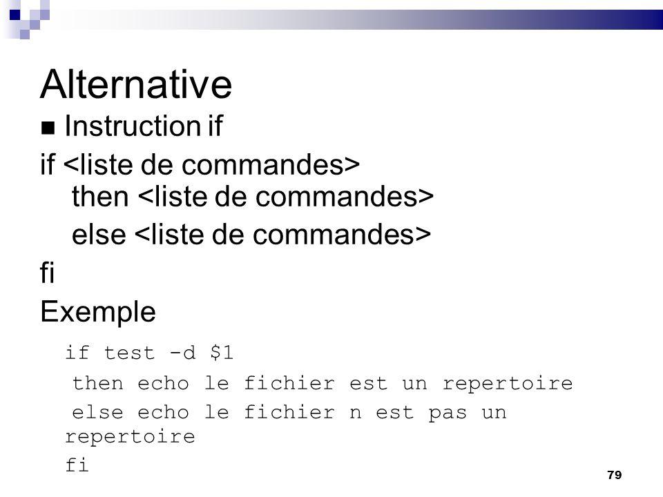 79 Alternative Instruction if if then else fi Exemple if test -d $1 then echo le fichier est un repertoire else echo le fichier n est pas un repertoir