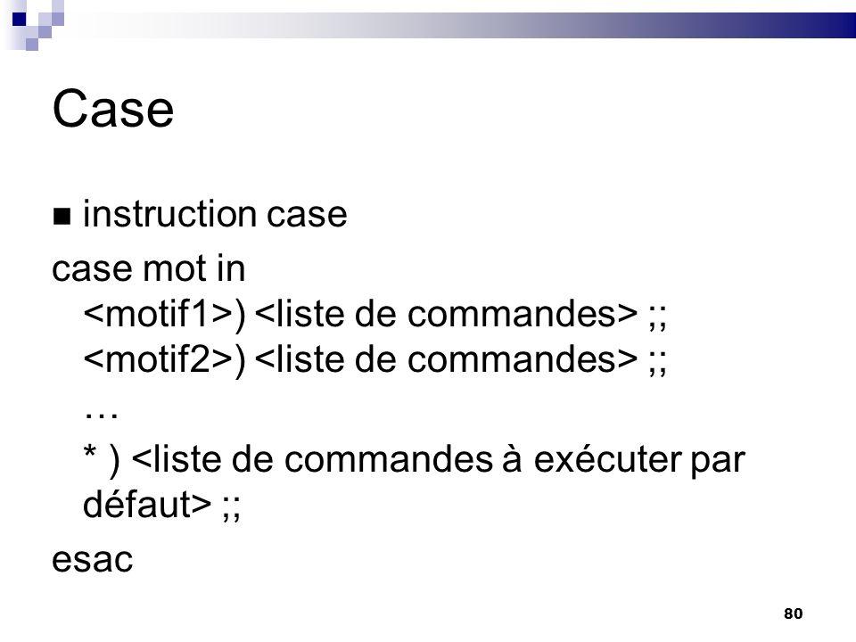 80 Case instruction case case mot in ) ;; ) ;; … * ) ;; esac