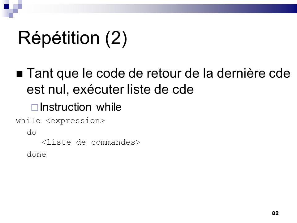 82 Répétition (2) Tant que le code de retour de la dernière cde est nul, exécuter liste de cde Instruction while while do done