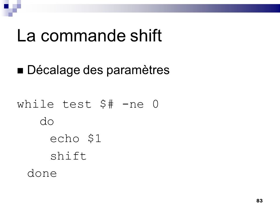 83 La commande shift Décalage des paramètres while test $# -ne 0 do echo $1 shift done