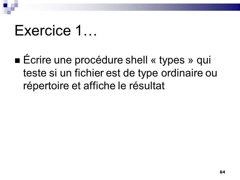 84 Exercice 1… Écrire une procédure shell « types » qui teste si un fichier est de type ordinaire ou répertoire et affiche le résultat