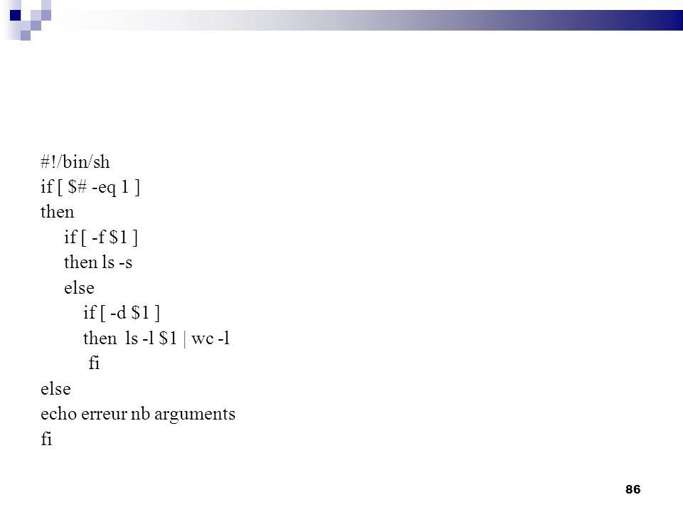 86 #!/bin/sh if [ $# -eq 1 ] then if [ -f $1 ] then ls -s else if [ -d $1 ] then ls -l $1 | wc -l fi else echo erreur nb arguments fi