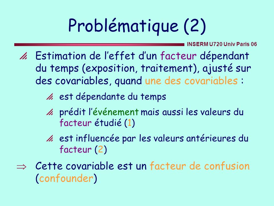 INSERM U720 Univ Paris 06 Effet causal de lAZT : données de la MACS (2) Calcul des poids stabilisés sw i (t) x sw i (t) pour chaque patient-mois Préparation dun fichier trié de données MAIN avec un enregistrement par patient et par mois Calcul des sw i (t) x sw i (t) comme moyennes de 4 régressions logistiques poolées : 2 où la variable réponse binaire «mis sous AZT» donne la probabilité du patient davoir ses propres antécédents dAZT observés jusquau mois t étant donnés : V covariables en baseline (/*model 1*/) V, et L covariables dépendantes du temps (/*model 2*/) 2 où la variable réponse binaire indique la censure en ajoutant la variable dépendante du temps binaire indiquant si le patient a été mis sous AZT à t -1 V covariables en baseline (/*model 3*/) V, et L covariables dépendantes du temps (/*model 4*/)