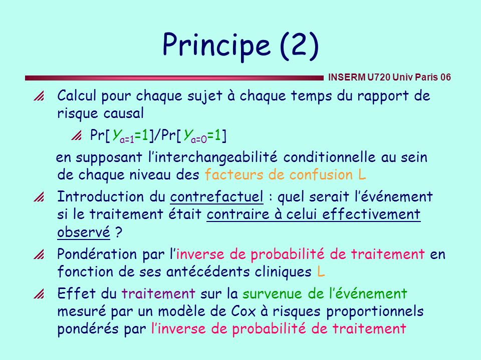 INSERM U720 Univ Paris 06 Principe (2) Calcul pour chaque sujet à chaque temps du rapport de risque causal Pr[Y a=1 =1]/Pr[Y a=0 =1] en supposant lint