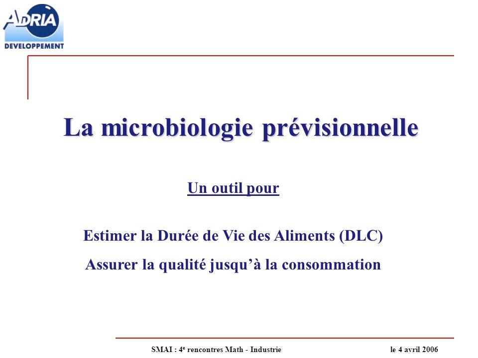 La microbiologie prévisionnelle Un outil pour Estimer la Durée de Vie des Aliments (DLC) Assurer la qualité jusquà la consommation SMAI : 4 e rencontr