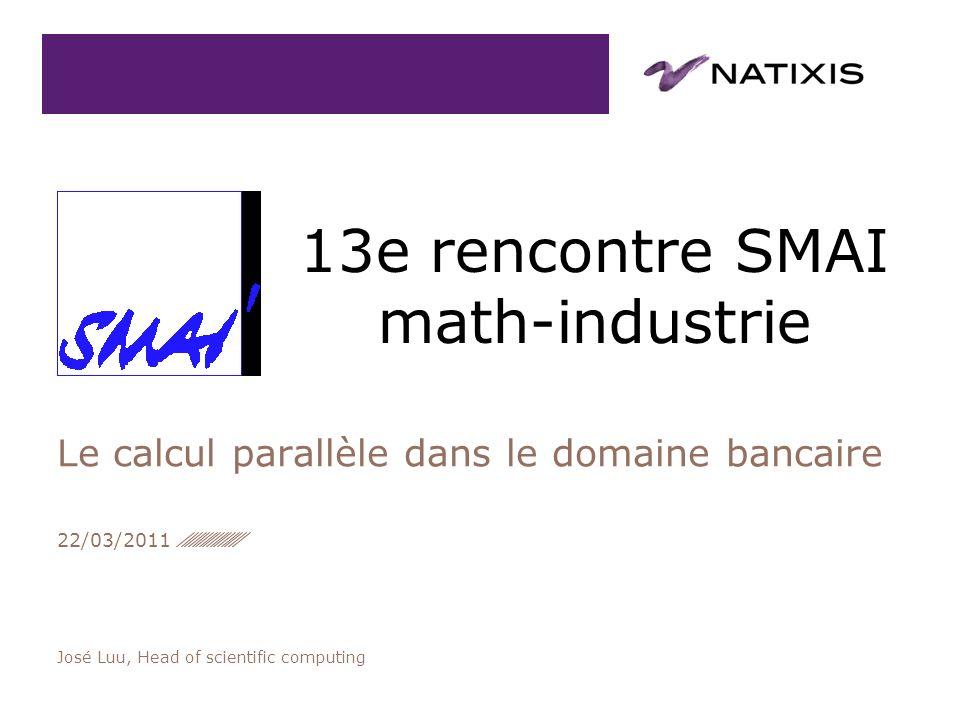 José Luu, Head of scientific computing Le calcul parallèle dans le domaine bancaire 22/03/2011 13e rencontre SMAI math-industrie