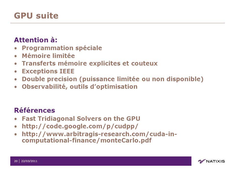 22/03/201120 GPU suite Attention à: Programmation spéciale Mémoire limitée Transferts mémoire explicites et couteux Exceptions IEEE Double precision (