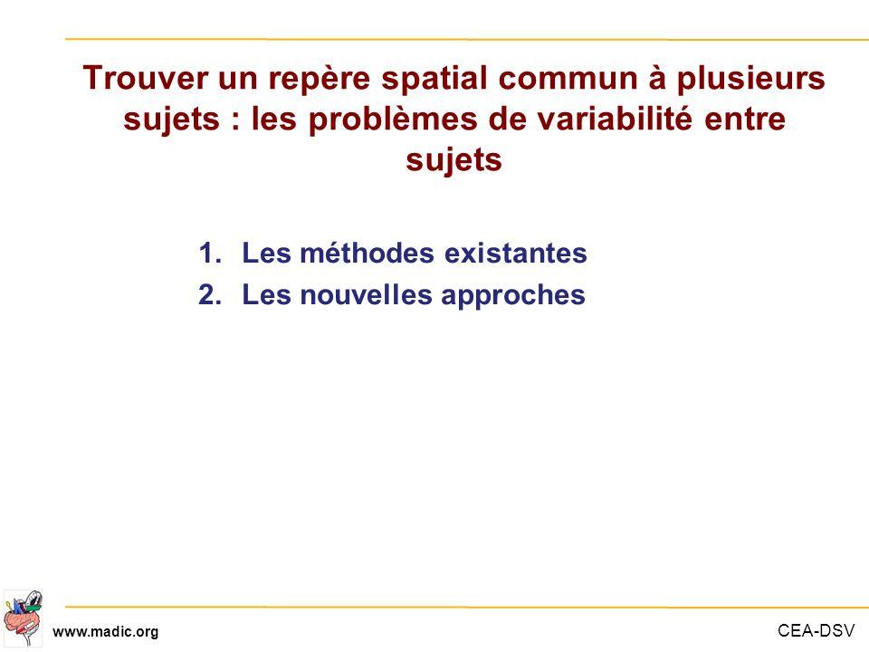 CEA-DSV www.madic.org Trouver un repère spatial commun à plusieurs sujets : les problèmes de variabilité entre sujets 1.Les méthodes existantes 2.Les