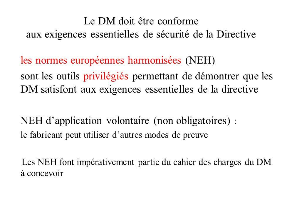 Le DM doit être conforme aux exigences essentielles de sécurité de la Directive les normes européennes harmonisées (NEH) sont les outils privilégiés permettant de démontrer que les DM satisfont aux exigences essentielles de la directive NEH dapplication volontaire (non obligatoires) : le fabricant peut utiliser dautres modes de preuve Les NEH font impérativement partie du cahier des charges du DM à concevoir