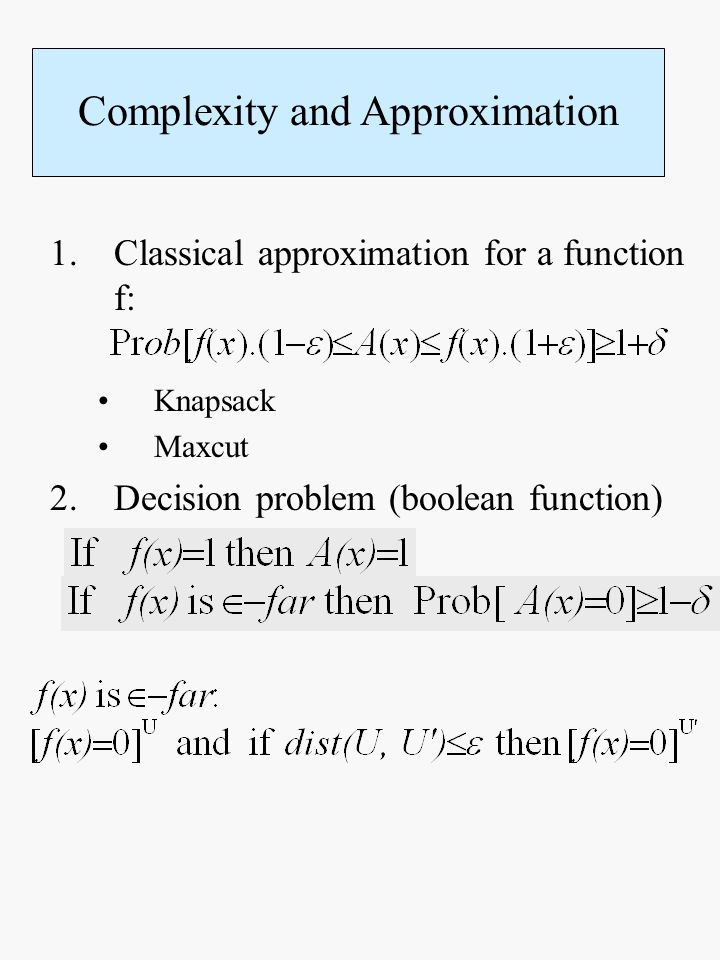 1.Classical approximation for a function f: Knapsack Maxcut 2.Decision problem (boolean function) Complexity and Approximation
