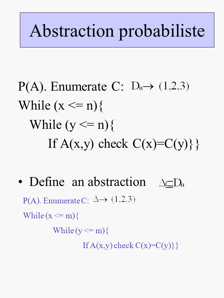 P(A). Enumerate C: While (x <= n){ While (y <= n){ If A(x,y) check C(x)=C(y)}} Define an abstraction Abstraction probabiliste P(A). Enumerate C: While