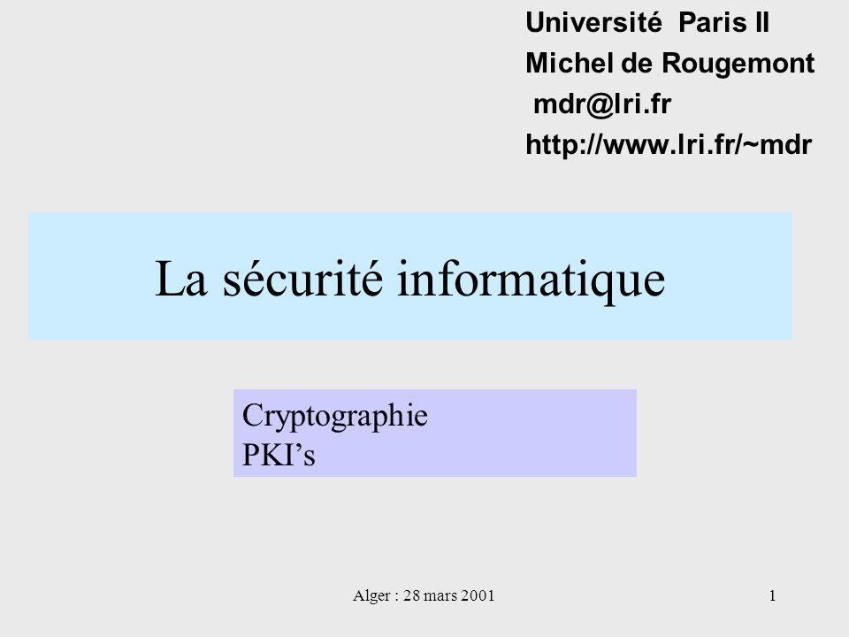 Alger : 28 mars 20011 La sécurité informatique Université Paris II Michel de Rougemont mdr@lri.fr http://www.lri.fr/~mdr Cryptographie PKIs