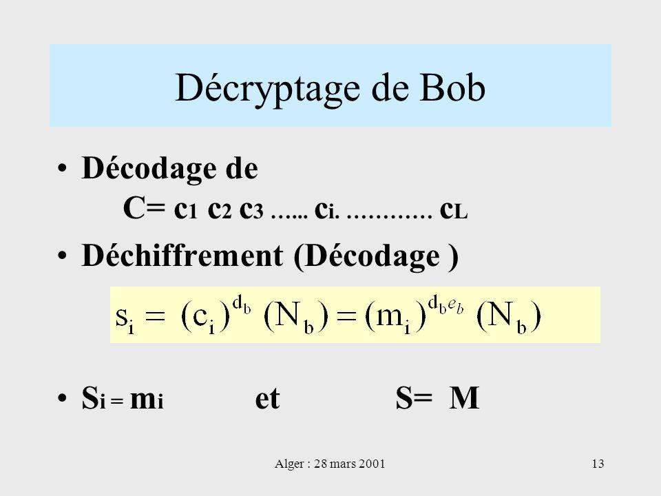 Alger : 28 mars 200113 Décryptage de Bob Décodage de C= c 1 c 2 c 3 …... c i. ………… c L Déchiffrement (Décodage ) S i = m i et S= M