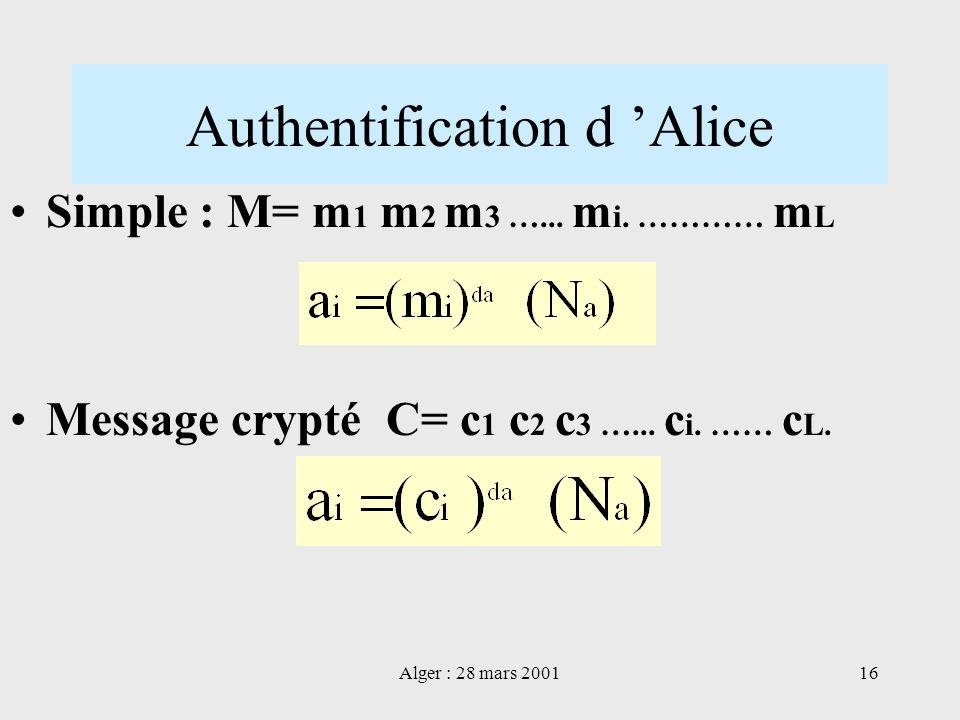 Alger : 28 mars 200116 Authentification d Alice Simple : M= m 1 m 2 m 3 …... m i. ………… m L Message crypté C= c 1 c 2 c 3 …... c i. …… c L.
