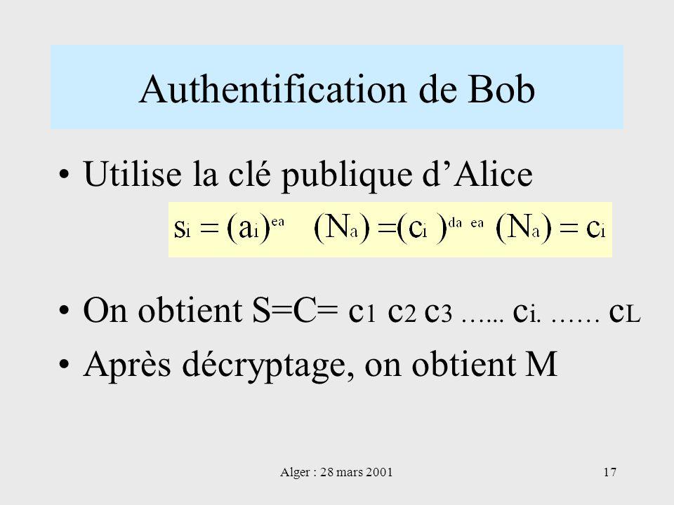 Alger : 28 mars 200117 Authentification de Bob Utilise la clé publique dAlice On obtient S=C= c 1 c 2 c 3 …... c i. …… c L Après décryptage, on obtien