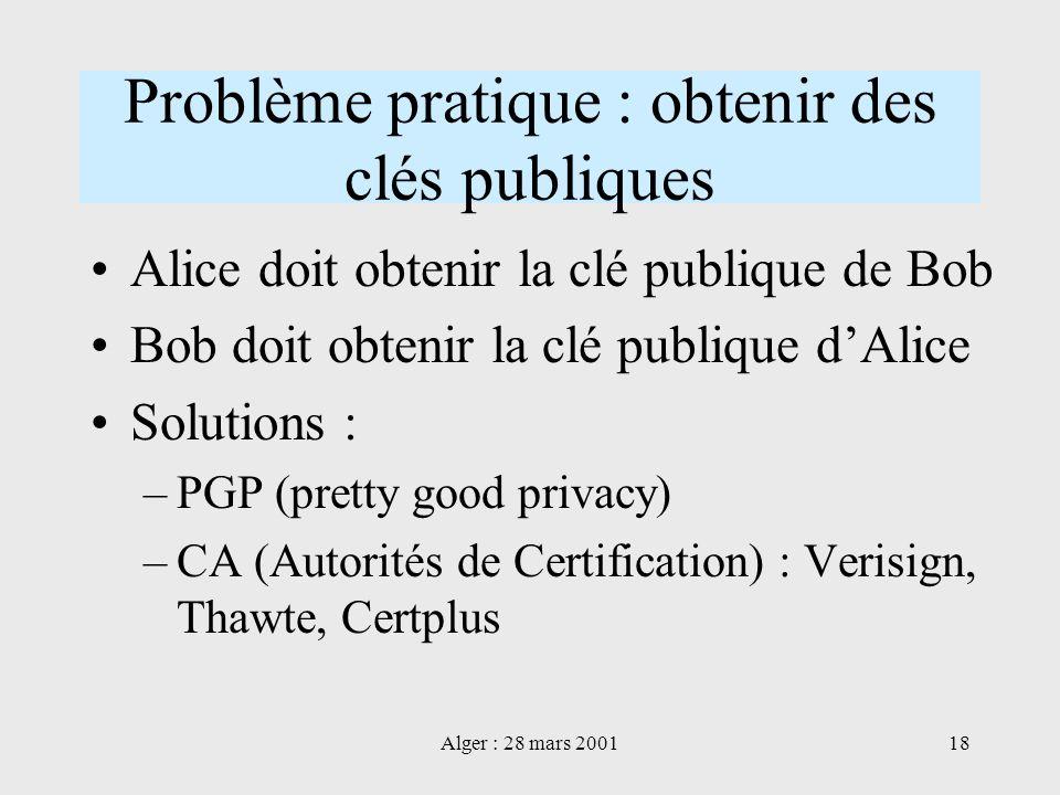 Alger : 28 mars 200118 Problème pratique : obtenir des clés publiques Alice doit obtenir la clé publique de Bob Bob doit obtenir la clé publique dAlic