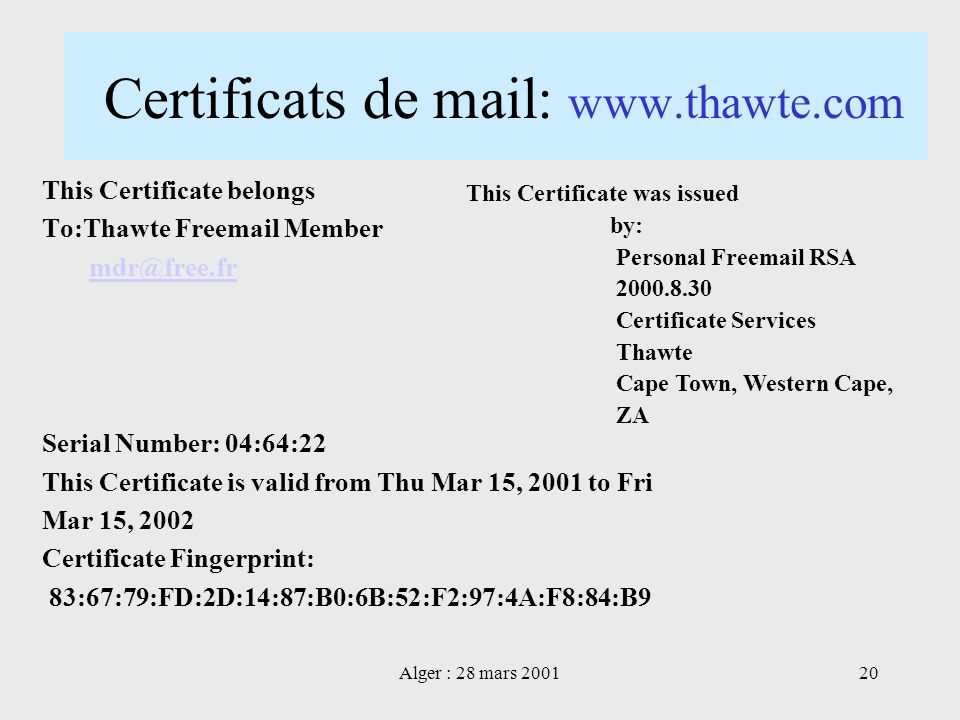 Alger : 28 mars 200120 Certificats de mail: www.thawte.com This Certificate belongs To:Thawte Freemail Member mdr@free.fr Serial Number: 04:64:22 This