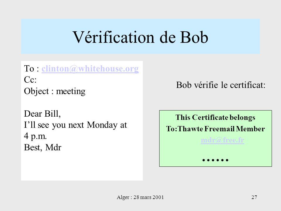 Alger : 28 mars 200127 Vérification de Bob This Certificate belongs To:Thawte Freemail Member mdr@free.fr …… Bob vérifie le certificat: To : clinton@w