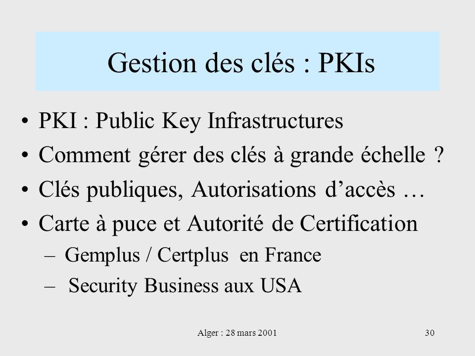 Alger : 28 mars 200130 Gestion des clés : PKIs PKI : Public Key Infrastructures Comment gérer des clés à grande échelle ? Clés publiques, Autorisation