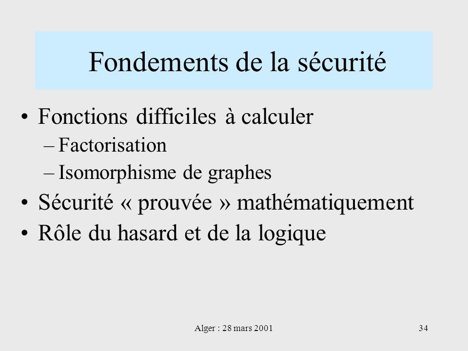 Alger : 28 mars 200134 Fondements de la sécurité Fonctions difficiles à calculer –Factorisation –Isomorphisme de graphes Sécurité « prouvée » mathémat