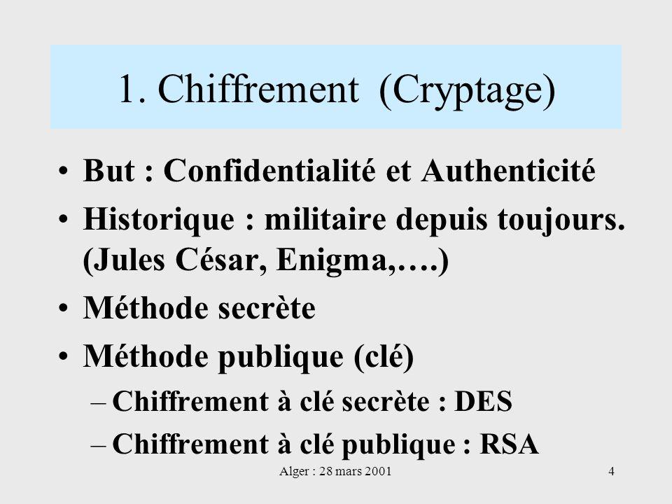Alger : 28 mars 20014 1. Chiffrement (Cryptage) But : Confidentialité et Authenticité Historique : militaire depuis toujours. (Jules César, Enigma,….)