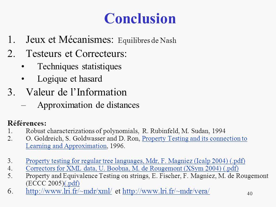 40 Conclusion 1.Jeux et Mécanismes: Equilibres de Nash 2.Testeurs et Correcteurs: Techniques statistiques Logique et hasard 3.Valeur de lInformation –Approximation de distances Références: 1.Robust characterizations of polynomials, R.