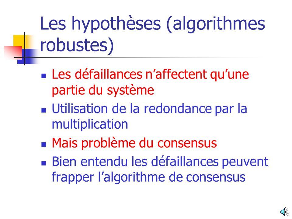 Les hypothèses (algorithmes robustes) Les défaillances naffectent quune partie du système Utilisation de la redondance par la multiplication Mais problème du consensus Bien entendu les défaillances peuvent frapper lalgorithme de consensus