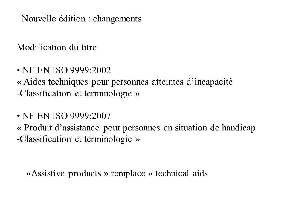 Nouvelle édition : changements Modification du titre NF EN ISO 9999:2002 « Aides techniques pour personnes atteintes dincapacité -Classification et te