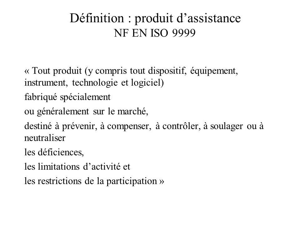 Définition : produit dassistance NF EN ISO 9999 « Tout produit (y compris tout dispositif, équipement, instrument, technologie et logiciel) fabriqué s